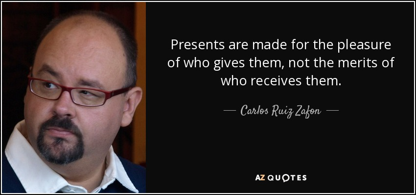 Presents are made for the pleasure of who gives them, not the merits of who receives them. - Carlos Ruiz Zafon