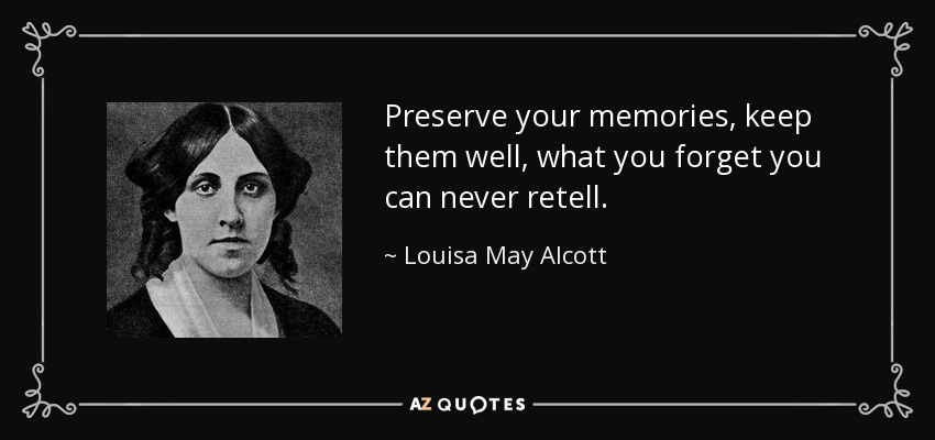 Preserve your memories, keep them well, what you forget you can never retell. - Louisa May Alcott