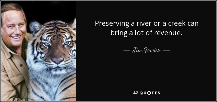 Preserving a river or a creek can bring a lot of revenue. - Jim Fowler