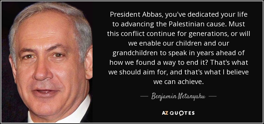 President Abbas, you've dedicated your life to advancing the Palestinian cause. Must this conflict continue for generations, or will we enable our children and our grandchildren to speak in years ahead of how we found a way to end it? That's what we should aim for, and that's what I believe we can achieve. - Benjamin Netanyahu