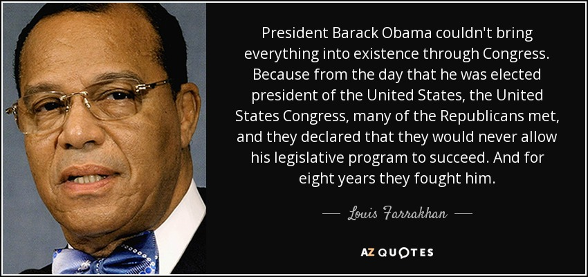 President Barack Obama couldn't bring everything into existence through Congress. Because from the day that he was elected president of the United States, the United States Congress, many of the Republicans met, and they declared that they would never allow his legislative program to succeed. And for eight years they fought him. - Louis Farrakhan
