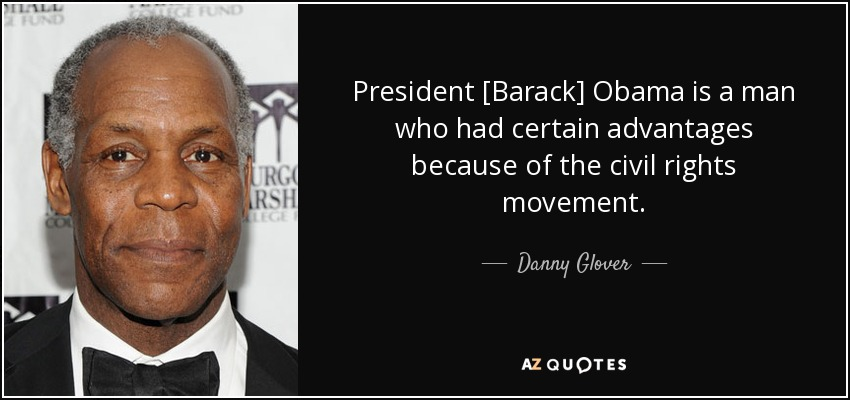 President [Barack] Obama is a man who had certain advantages because of the civil rights movement. - Danny Glover