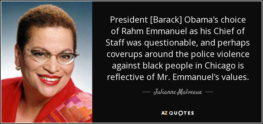 President [Barack] Obama's choice of Rahm Emmanuel as his Chief of Staff was questionable, and perhaps coverups around the police violence against black people in Chicago is reflective of Mr. Emmanuel's values. - Julianne Malveaux