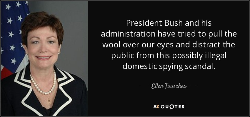 President Bush and his administration have tried to pull the wool over our eyes and distract the public from this possibly illegal domestic spying scandal. - Ellen Tauscher