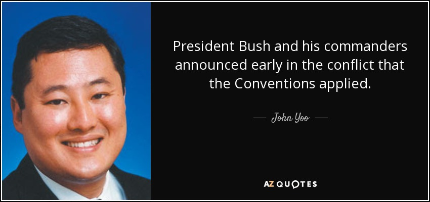 President Bush and his commanders announced early in the conflict that the Conventions applied. - John Yoo