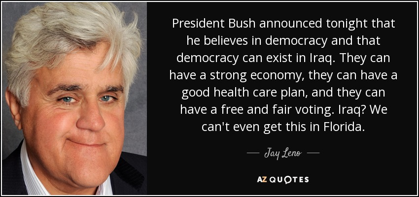 President Bush announced tonight that he believes in democracy and that democracy can exist in Iraq. They can have a strong economy, they can have a good health care plan, and they can have a free and fair voting. Iraq? We can't even get this in Florida. - Jay Leno