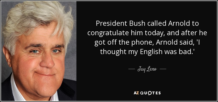President Bush called Arnold to congratulate him today, and after he got off the phone, Arnold said, 'I thought my English was bad.' - Jay Leno
