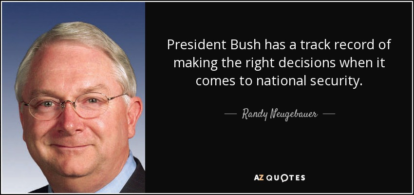 President Bush has a track record of making the right decisions when it comes to national security. - Randy Neugebauer