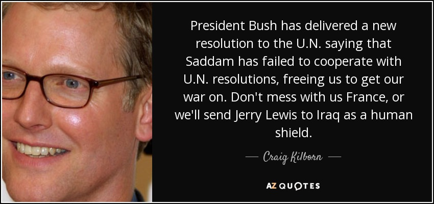 President Bush has delivered a new resolution to the U.N. saying that Saddam has failed to cooperate with U.N. resolutions, freeing us to get our war on. Don't mess with us France, or we'll send Jerry Lewis to Iraq as a human shield. - Craig Kilborn