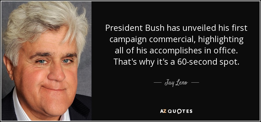 President Bush has unveiled his first campaign commercial, highlighting all of his accomplishes in office. That's why it's a 60-second spot. - Jay Leno