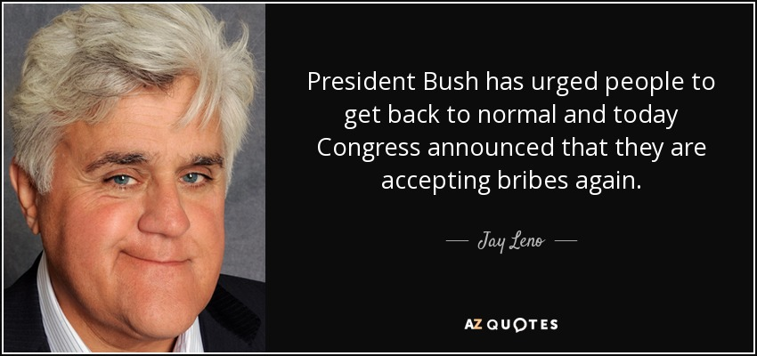 President Bush has urged people to get back to normal and today Congress announced that they are accepting bribes again. - Jay Leno