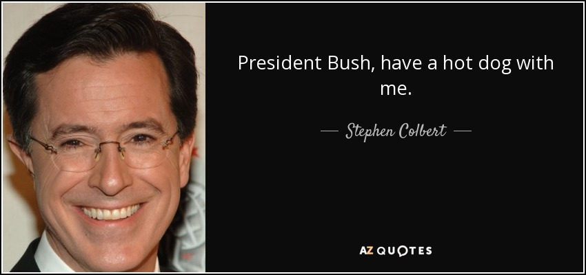 President Bush, have a hot dog with me. - Stephen Colbert