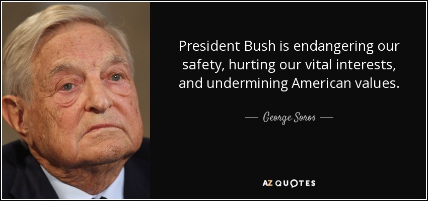 President Bush is endangering our safety, hurting our vital interests, and undermining American values. - George Soros