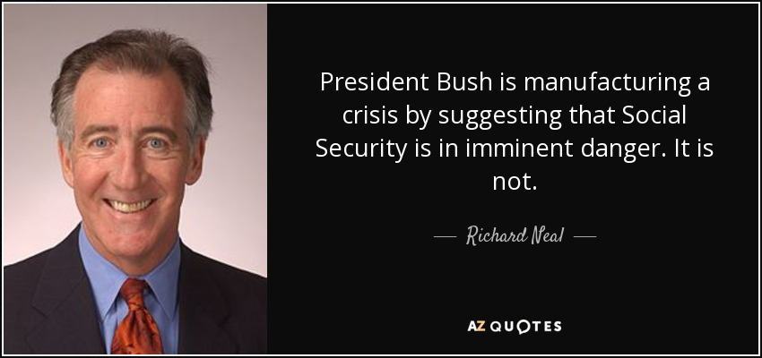 President Bush is manufacturing a crisis by suggesting that Social Security is in imminent danger. It is not. - Richard Neal