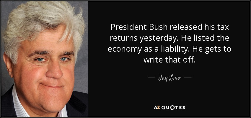 President Bush released his tax returns yesterday. He listed the economy as a liability. He gets to write that off. - Jay Leno