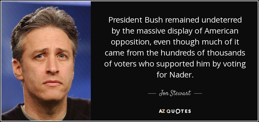 President Bush remained undeterred by the massive display of American opposition, even though much of it came from the hundreds of thousands of voters who supported him by voting for Nader. - Jon Stewart
