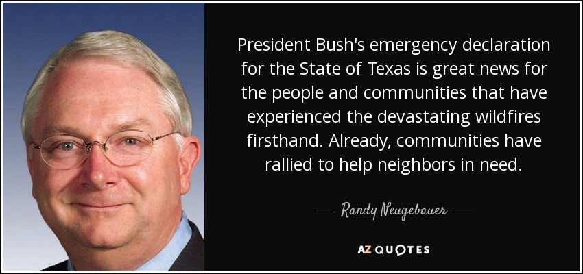 President Bush's emergency declaration for the State of Texas is great news for the people and communities that have experienced the devastating wildfires firsthand. Already, communities have rallied to help neighbors in need. - Randy Neugebauer
