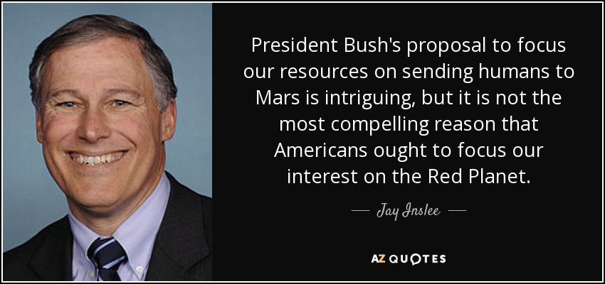 President Bush's proposal to focus our resources on sending humans to Mars is intriguing, but it is not the most compelling reason that Americans ought to focus our interest on the Red Planet. - Jay Inslee