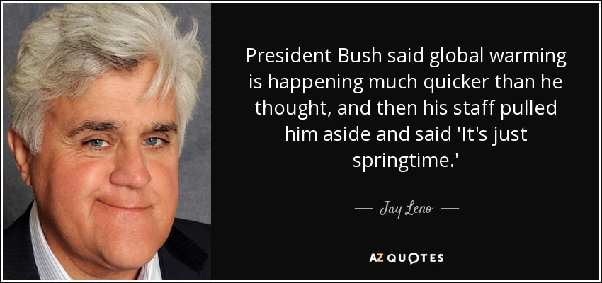 President Bush said global warming is happening much quicker than he thought, and then his staff pulled him aside and said 'It's just springtime.' - Jay Leno