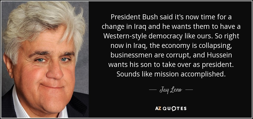 President Bush said it's now time for a change in Iraq and he wants them to have a Western-style democracy like ours. So right now in Iraq, the economy is collapsing, businessmen are corrupt, and Hussein wants his son to take over as president. Sounds like mission accomplished. - Jay Leno