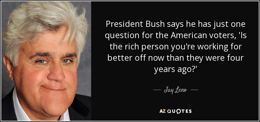 President Bush says he has just one question for the American voters, 'Is the rich person you're working for better off now than they were four years ago?' - Jay Leno