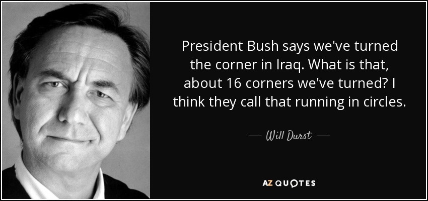 President Bush says we've turned the corner in Iraq. What is that, about 16 corners we've turned? I think they call that running in circles. - Will Durst