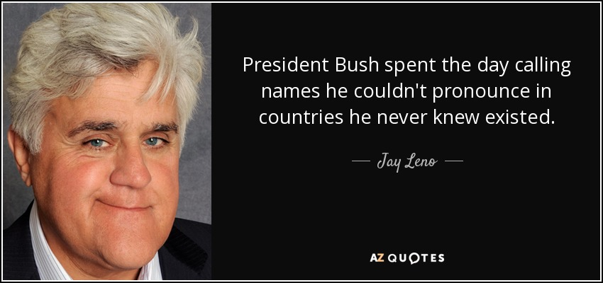 President Bush spent the day calling names he couldn't pronounce in countries he never knew existed. - Jay Leno