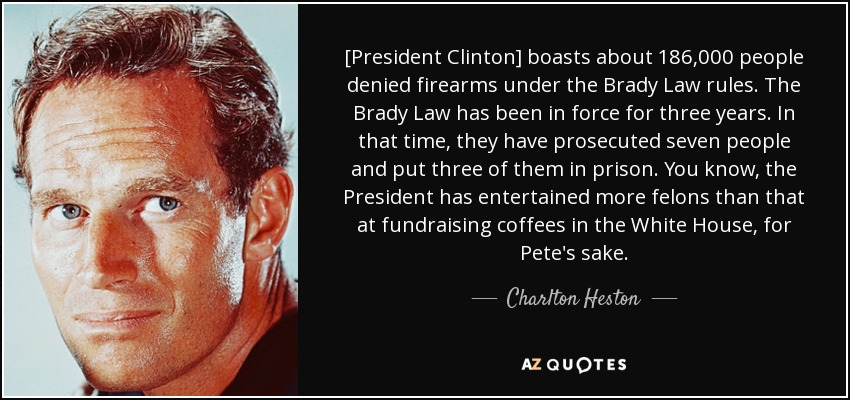 [President Clinton] boasts about 186,000 people denied firearms under the Brady Law rules. The Brady Law has been in force for three years. In that time, they have prosecuted seven people and put three of them in prison. You know, the President has entertained more felons than that at fundraising coffees in the White House, for Pete's sake. - Charlton Heston