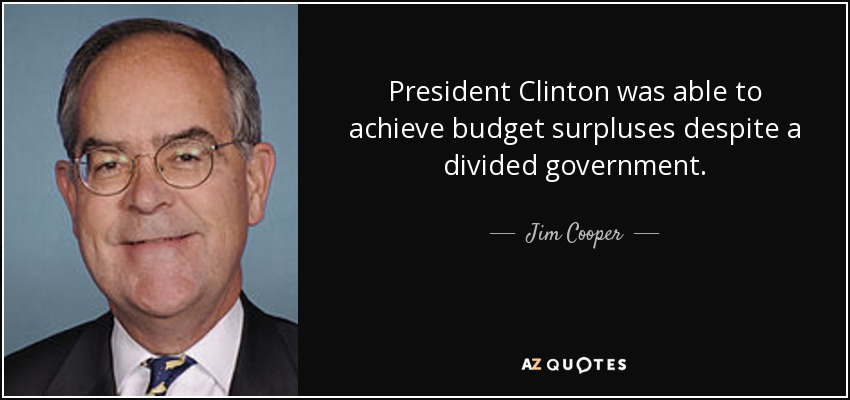 President Clinton was able to achieve budget surpluses despite a divided government. - Jim Cooper