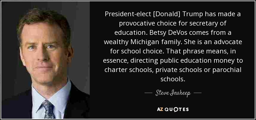President-elect [Donald] Trump has made a provocative choice for secretary of education. Betsy DeVos comes from a wealthy Michigan family. She is an advocate for school choice. That phrase means, in essence, directing public education money to charter schools, private schools or parochial schools. - Steve Inskeep