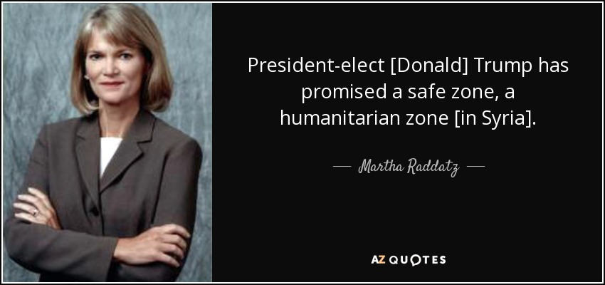 President-elect [Donald] Trump has promised a safe zone, a humanitarian zone [in Syria]. - Martha Raddatz