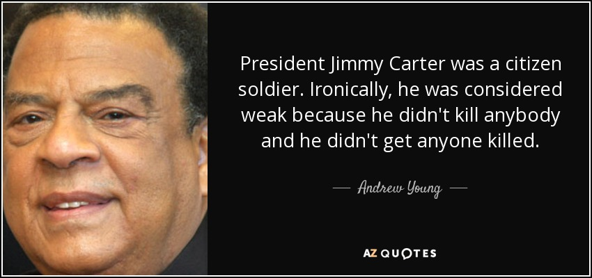 President Jimmy Carter was a citizen soldier. Ironically, he was considered weak because he didn't kill anybody and he didn't get anyone killed. - Andrew Young