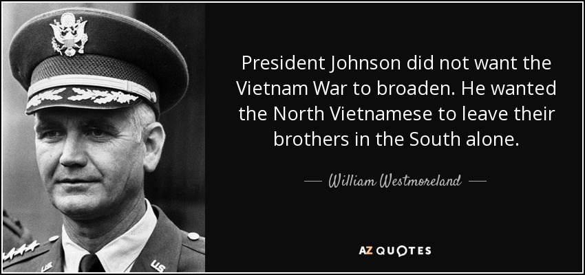 President Johnson did not want the Vietnam War to broaden. He wanted the North Vietnamese to leave their brothers in the South alone. - William Westmoreland