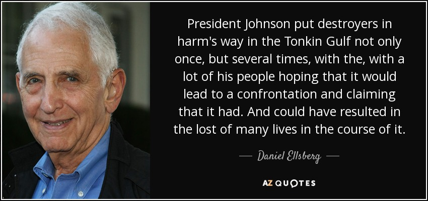President Johnson put destroyers in harm's way in the Tonkin Gulf not only once, but several times, with the, with a lot of his people hoping that it would lead to a confrontation and claiming that it had. And could have resulted in the lost of many lives in the course of it. - Daniel Ellsberg