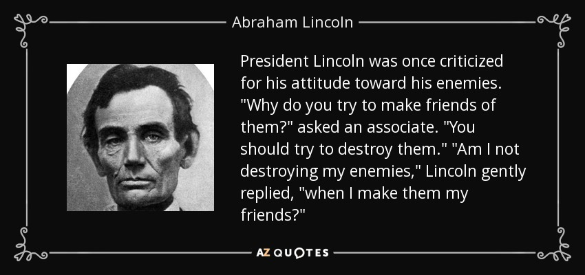 President Lincoln was once criticized for his attitude toward his enemies.