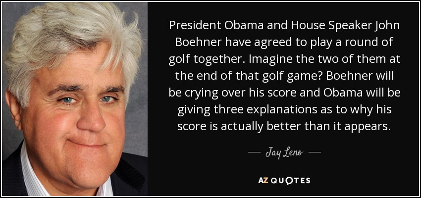 President Obama and House Speaker John Boehner have agreed to play a round of golf together. Imagine the two of them at the end of that golf game? Boehner will be crying over his score and Obama will be giving three explanations as to why his score is actually better than it appears. - Jay Leno