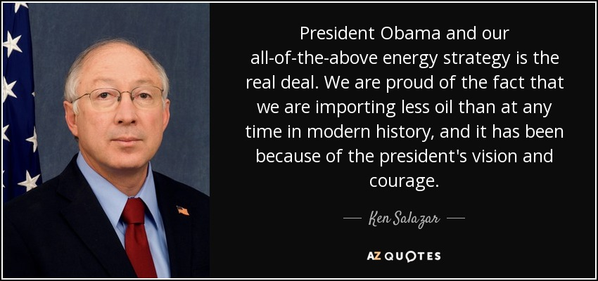 President Obama and our all-of-the-above energy strategy is the real deal. We are proud of the fact that we are importing less oil than at any time in modern history, and it has been because of the president's vision and courage. - Ken Salazar
