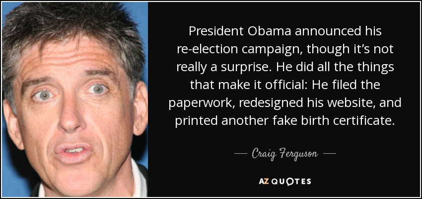 President Obama announced his re-election campaign, though it's not really a surprise. He did all the things that make it official: He filed the paperwork, redesigned his website, and printed another fake birth certificate. - Craig Ferguson