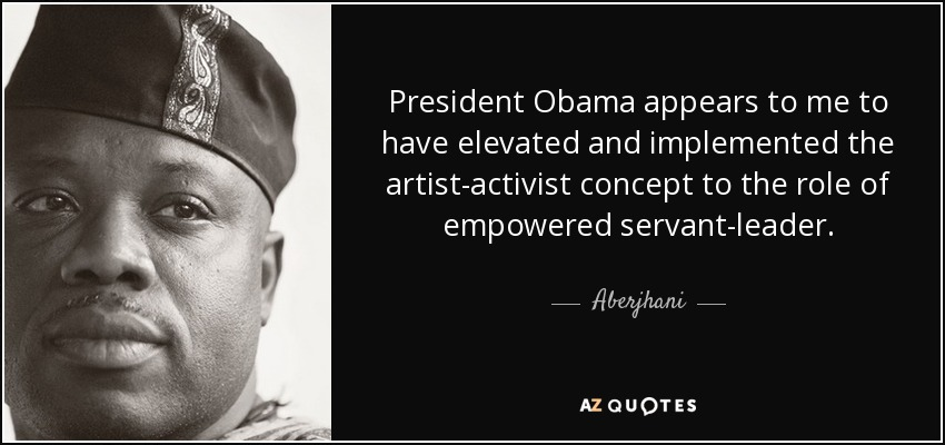President Obama appears to me to have elevated and implemented the artist-activist concept to the role of empowered servant-leader. - Aberjhani