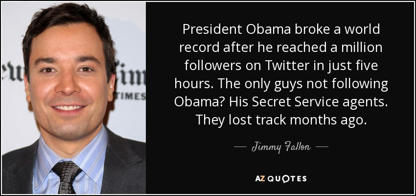 President Obama broke a world record after he reached a million followers on Twitter in just five hours. The only guys not following Obama? His Secret Service agents. They lost track months ago. - Jimmy Fallon