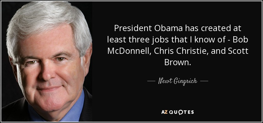 President Obama has created at least three jobs that I know of - Bob McDonnell, Chris Christie, and Scott Brown. - Newt Gingrich