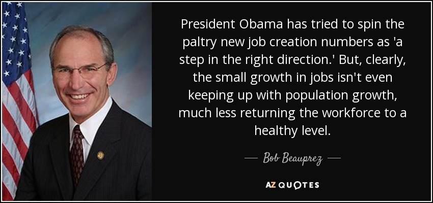 President Obama has tried to spin the paltry new job creation numbers as 'a step in the right direction.' But, clearly, the small growth in jobs isn't even keeping up with population growth, much less returning the workforce to a healthy level. - Bob Beauprez