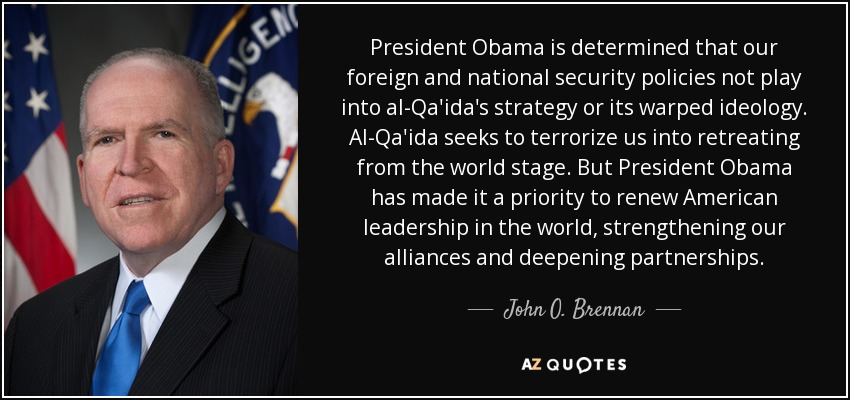 President Obama is determined that our foreign and national security policies not play into al-Qa'ida's strategy or its warped ideology. Al-Qa'ida seeks to terrorize us into retreating from the world stage. But President Obama has made it a priority to renew American leadership in the world, strengthening our alliances and deepening partnerships. - John O. Brennan