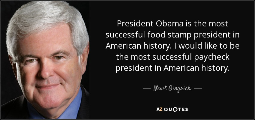 President Obama is the most successful food stamp president in American history. I would like to be the most successful paycheck president in American history. - Newt Gingrich
