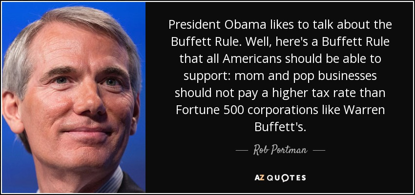 President Obama likes to talk about the Buffett Rule. Well, here's a Buffett Rule that all Americans should be able to support: mom and pop businesses should not pay a higher tax rate than Fortune 500 corporations like Warren Buffett's. - Rob Portman