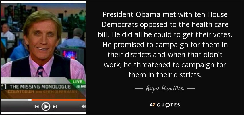 President Obama met with ten House Democrats opposed to the health care bill. He did all he could to get their votes. He promised to campaign for them in their districts and when that didn't work, he threatened to campaign for them in their districts. - Argus Hamilton