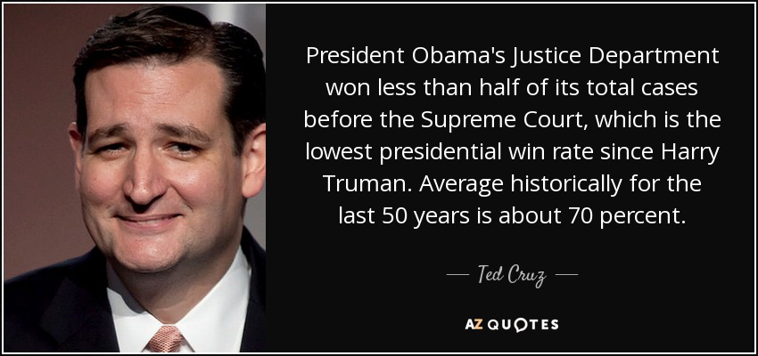 President Obama's Justice Department won less than half of its total cases before the Supreme Court, which is the lowest presidential win rate since Harry Truman. Average historically for the last 50 years is about 70 percent. - Ted Cruz