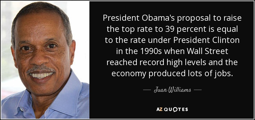 President Obama's proposal to raise the top rate to 39 percent is equal to the rate under President Clinton in the 1990s when Wall Street reached record high levels and the economy produced lots of jobs. - Juan Williams