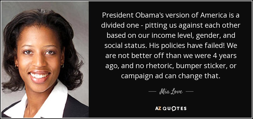 President Obama's version of America is a divided one - pitting us against each other based on our income level, gender, and social status. His policies have failed! We are not better off than we were 4 years ago, and no rhetoric, bumper sticker, or campaign ad can change that. - Mia Love
