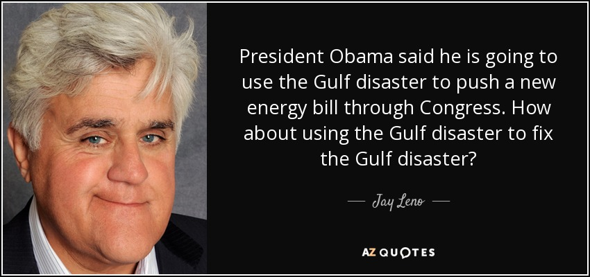 President Obama said he is going to use the Gulf disaster to push a new energy bill through Congress. How about using the Gulf disaster to fix the Gulf disaster? - Jay Leno
